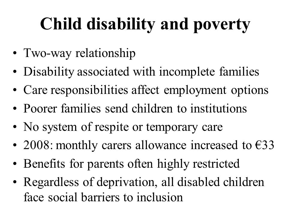 Child disability and poverty Two-way relationship Disability associated with incomplete families Care responsibilities affect employment options Poorer families send children to institutions No system of respite or temporary care 2008: monthly carers allowance increased to €33 Benefits for parents often highly restricted Regardless of deprivation, all disabled children face social barriers to inclusion