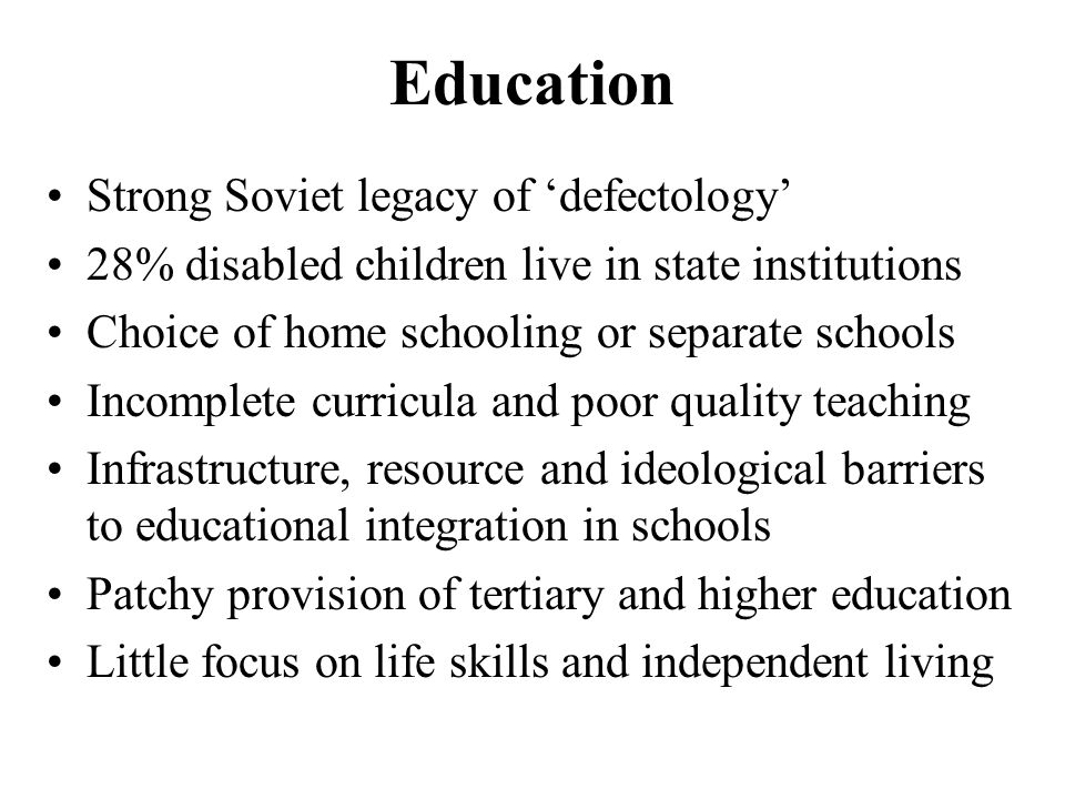 Education Strong Soviet legacy of 'defectology' 28% disabled children live in state institutions Choice of home schooling or separate schools Incomplete curricula and poor quality teaching Infrastructure, resource and ideological barriers to educational integration in schools Patchy provision of tertiary and higher education Little focus on life skills and independent living
