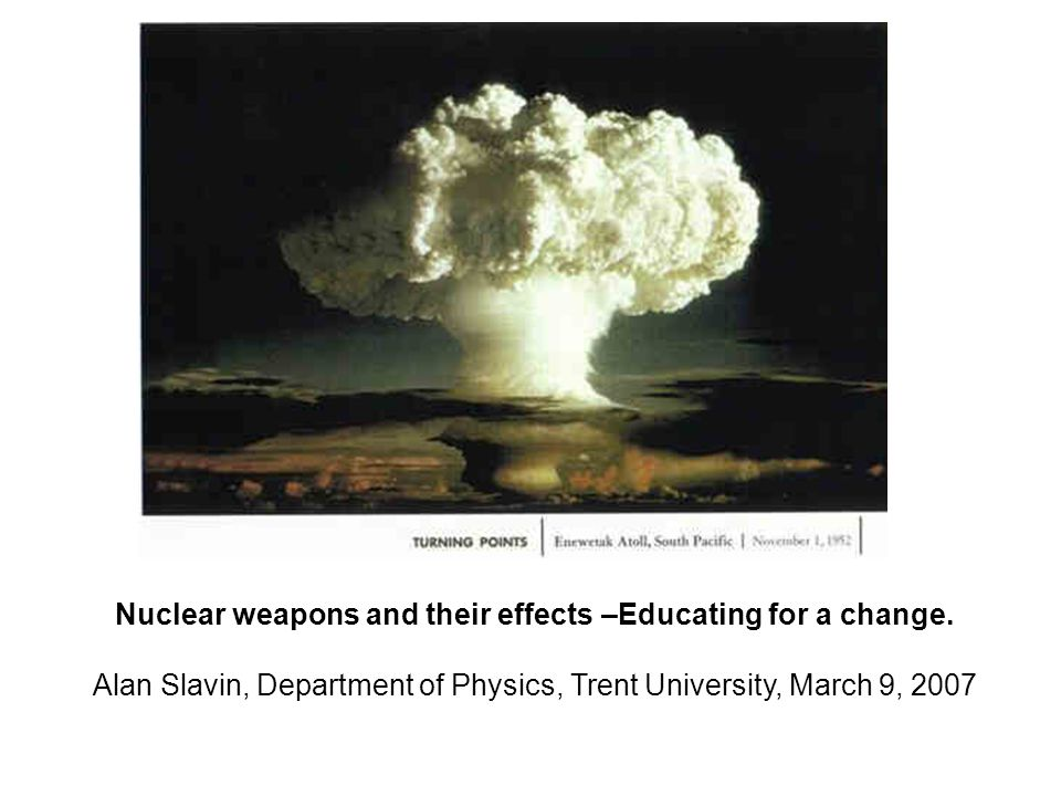 Nuclear weapons and their effects –Educating for a change. Alan Slavin, Department of Physics, Trent University, March 9, 2007