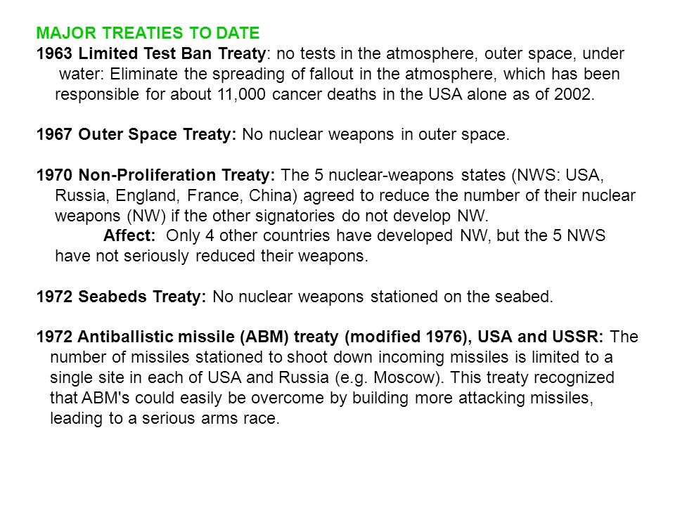 MAJOR TREATIES TO DATE 1963 Limited Test Ban Treaty: no tests in the atmosphere, outer space, under water: Eliminate the spreading of fallout in the a