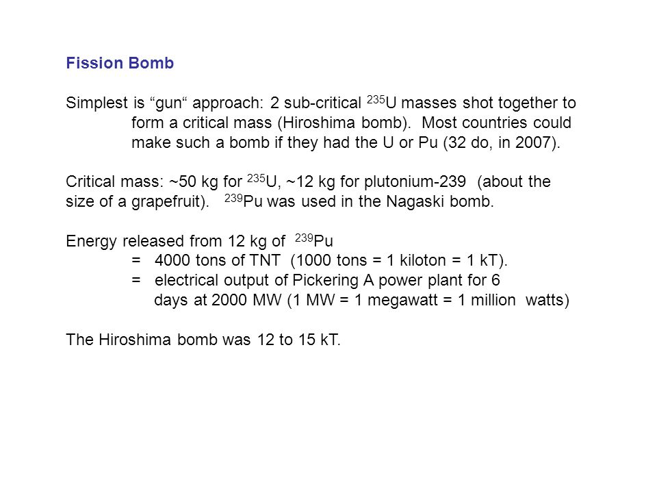Fusion bomb (or helium-bomb, or H-bomb) Bomb casing U or Pu 2 H & 3 H X- rays & Gamma rays Fission bomb trigger ignites fusion bomb fuel Chemical explosives Chemical explosives compress U or Pu → fission bomb.