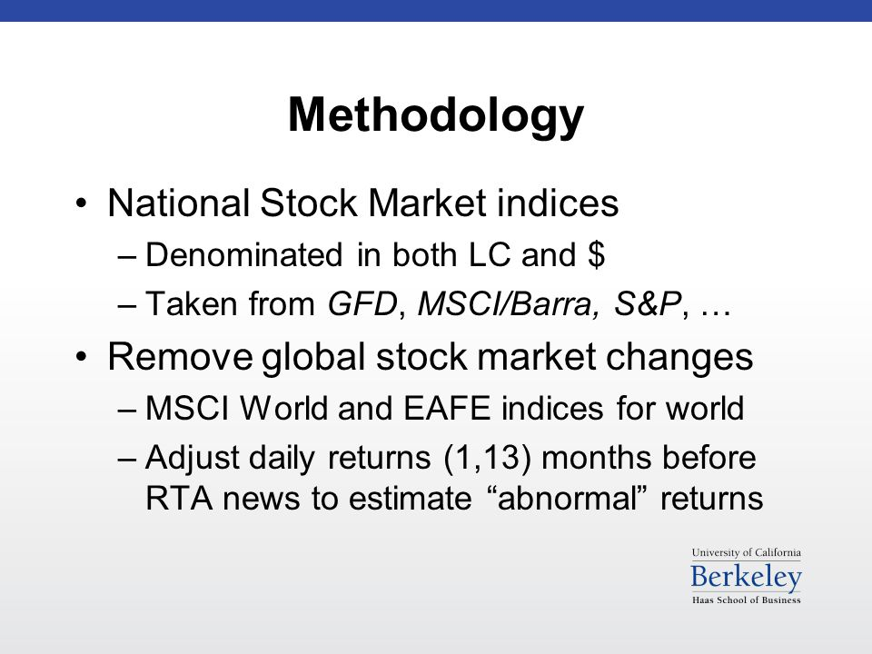 Methodology National Stock Market indices –Denominated in both LC and $ –Taken from GFD, MSCI/Barra, S&P, … Remove global stock market changes –MSCI World and EAFE indices for world –Adjust daily returns (1,13) months before RTA news to estimate abnormal returns