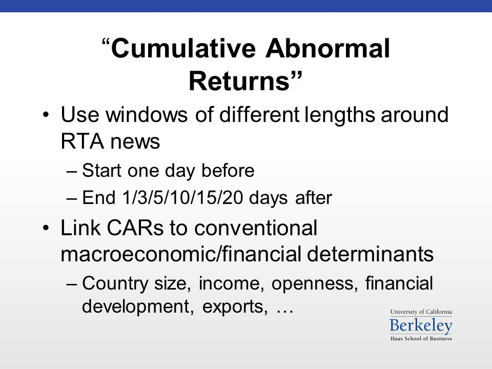 Cumulative Abnormal Returns Use windows of different lengths around RTA news –Start one day before –End 1/3/5/10/15/20 days after Link CARs to conventional macroeconomic/financial determinants –Country size, income, openness, financial development, exports, …