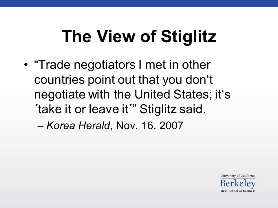The View of Stiglitz Trade negotiators I met in other countries point out that you don't negotiate with the United States; it's ´take it or leave it´ Stiglitz said.