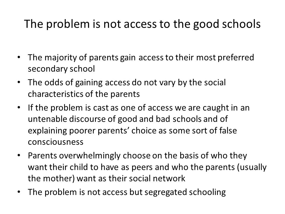 The problem is not access to the good schools The majority of parents gain access to their most preferred secondary school The odds of gaining access do not vary by the social characteristics of the parents If the problem is cast as one of access we are caught in an untenable discourse of good and bad schools and of explaining poorer parents' choice as some sort of false consciousness Parents overwhelmingly choose on the basis of who they want their child to have as peers and who the parents (usually the mother) want as their social network The problem is not access but segregated schooling