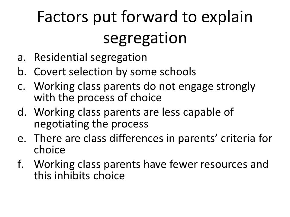 Factors put forward to explain segregation a.Residential segregation b.Covert selection by some schools c.Working class parents do not engage strongly with the process of choice d.Working class parents are less capable of negotiating the process e.There are class differences in parents' criteria for choice f.Working class parents have fewer resources and this inhibits choice