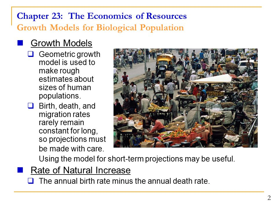 Chapter 23: The Economics of Resources Growth Models for Biological Population 2 Growth Models  Geometric growth model is used to make rough estimate