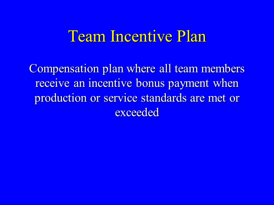 Team Incentive Plan Compensation plan where all team members receive an incentive bonus payment when production or service standards are met or exceed