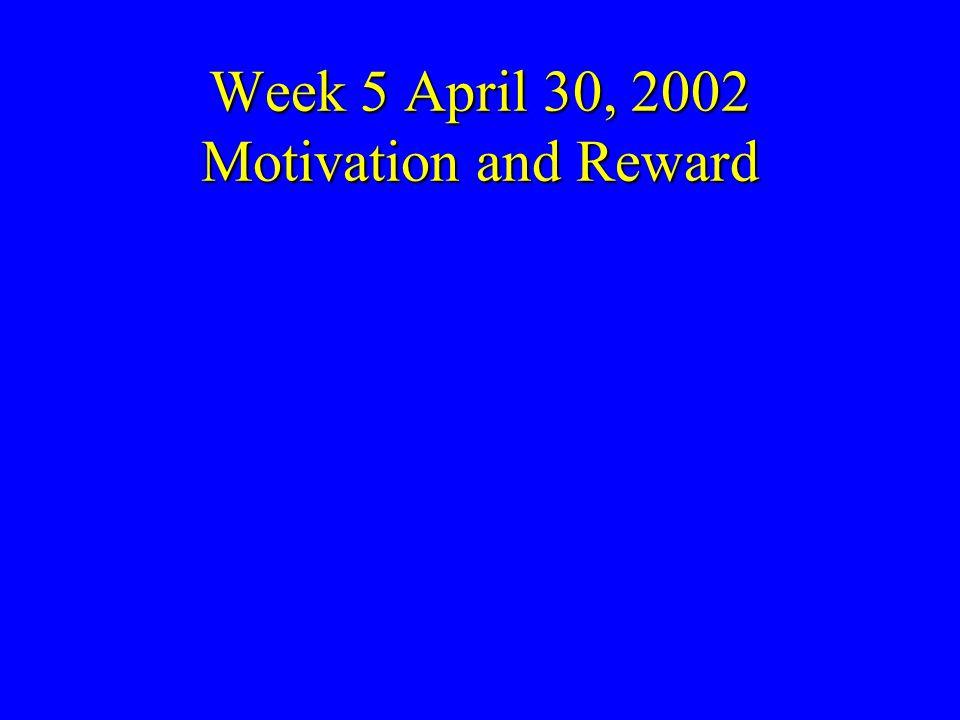 Week 5 April 30, 2002 Motivation and Reward