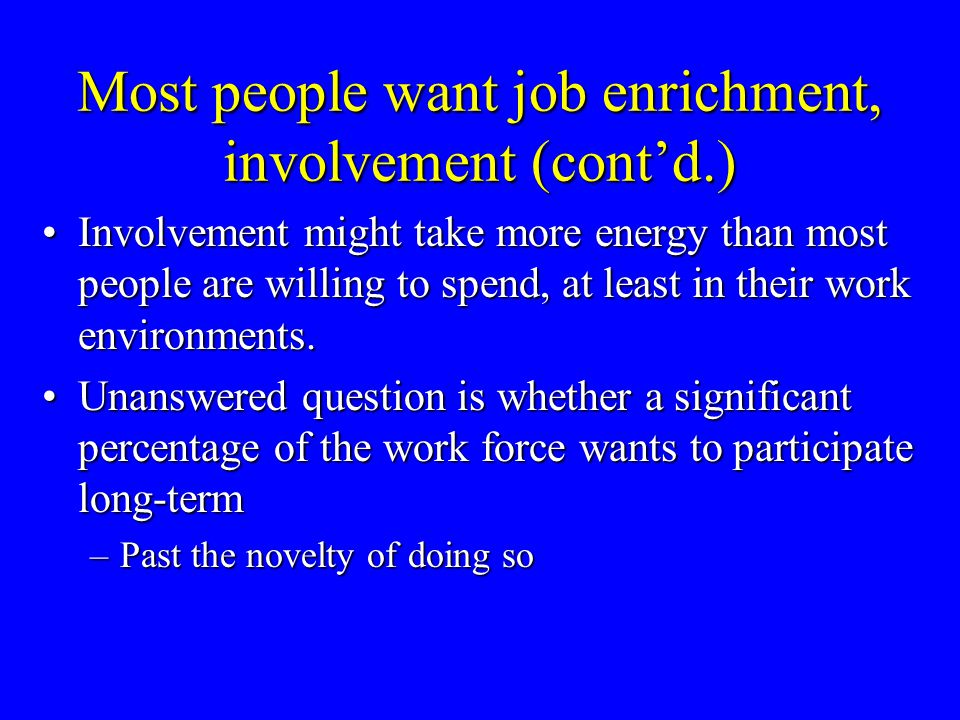 Most people want job enrichment, involvement (cont'd.) Involvement might take more energy than most people are willing to spend, at least in their wor