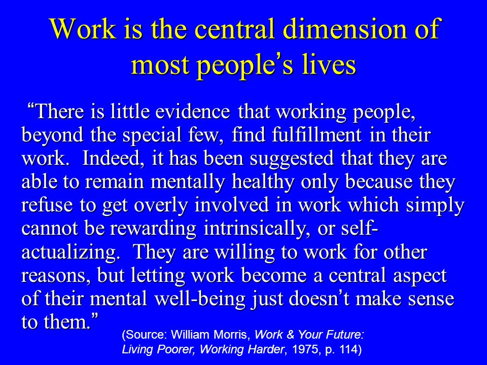"Work is the central dimension of most people ' s lives "" There is little evidence that working people, beyond the special few, find fulfillment in the"