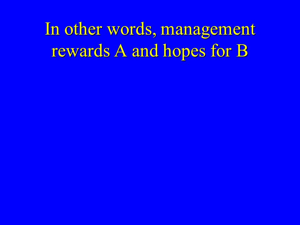 In other words, management rewards A and hopes for B