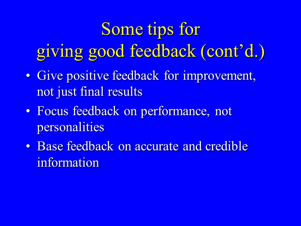 Some tips for giving good feedback (cont'd.) Give positive feedback for improvement, not just final resultsGive positive feedback for improvement, not