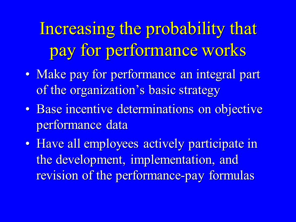 Increasing the probability that pay for performance works Make pay for performance an integral part of the organization's basic strategyMake pay for p