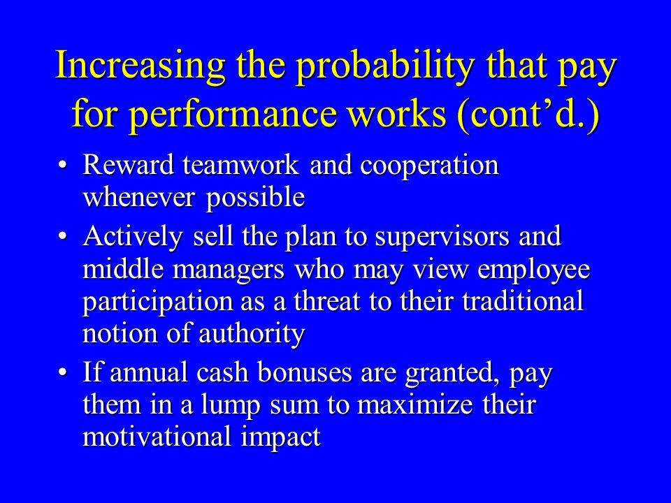 Increasing the probability that pay for performance works (cont'd.) Reward teamwork and cooperation whenever possibleReward teamwork and cooperation w