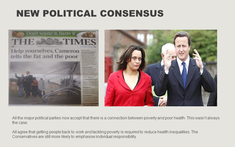 NEW POLITICAL CONSENSUS All the major political parties now accept that there is a connection between poverty and poor health. This wasn't always the
