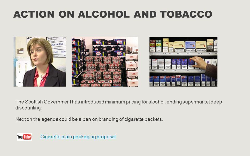 ACTION ON ALCOHOL AND TOBACCO The Scottish Government has introduced minimum pricing for alcohol, ending supermarket deep discounting. Next on the age