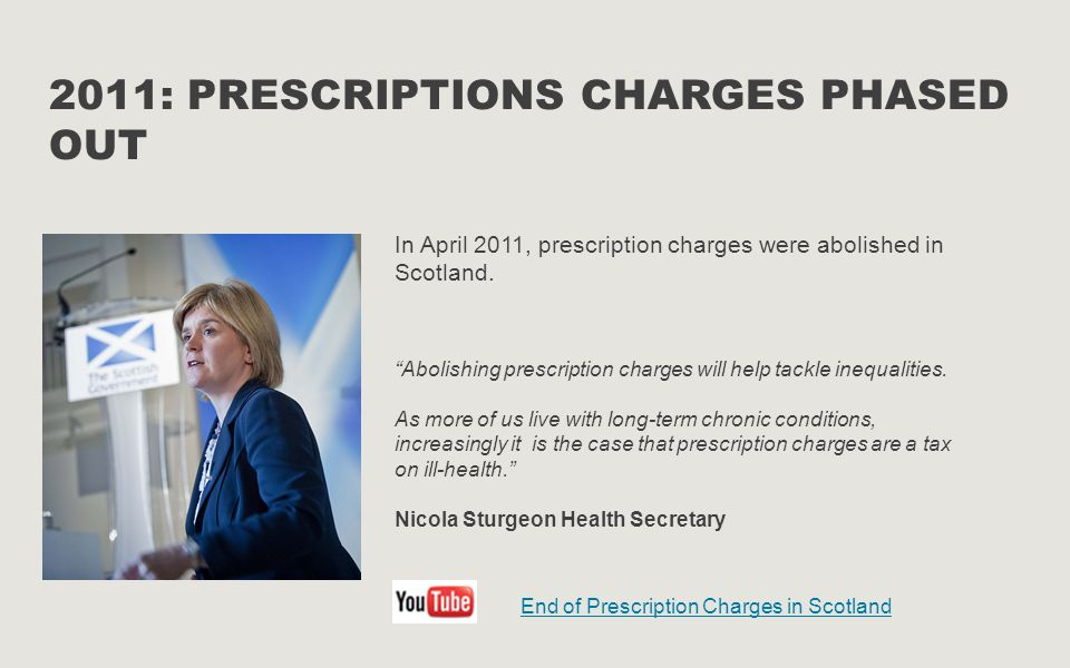 """2011: PRESCRIPTIONS CHARGES PHASED OUT """"Abolishing prescription charges will help tackle inequalities. As more of us live with long-term chronic condi"""