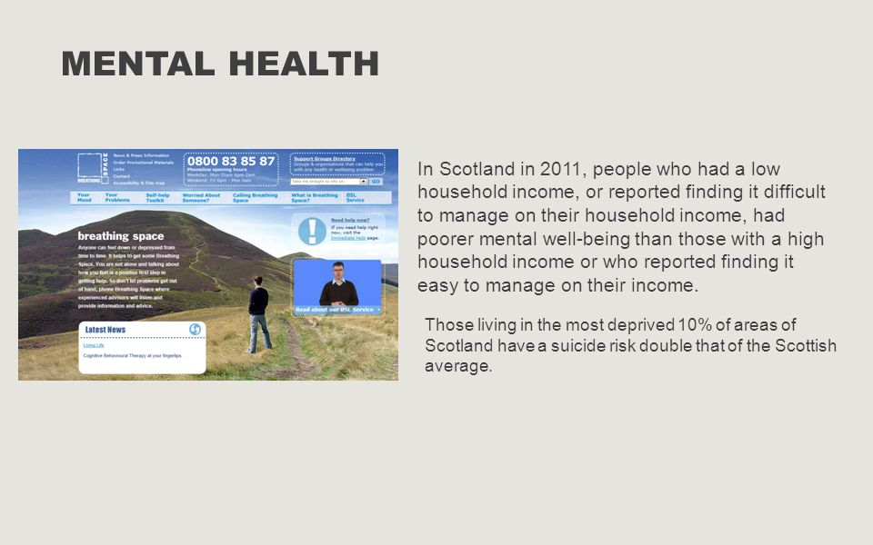 MENTAL HEALTH In Scotland in 2011, people who had a low household income, or reported finding it difficult to manage on their household income, had po