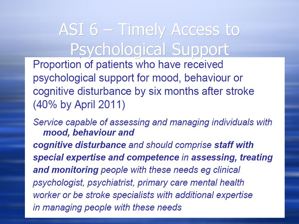 Key Recommendation: Psychological Screening for both cognitive impairment and mood disorder should become routine within all hospitals admitting stroke patients Also provides recommendations on Service Specifications, structure and staffing Psychological Services for Stroke Survivors and their Families January 2010 Edition