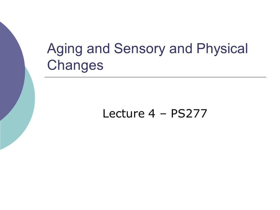 Aging and Sensory and Physical Changes Lecture 4 – PS277