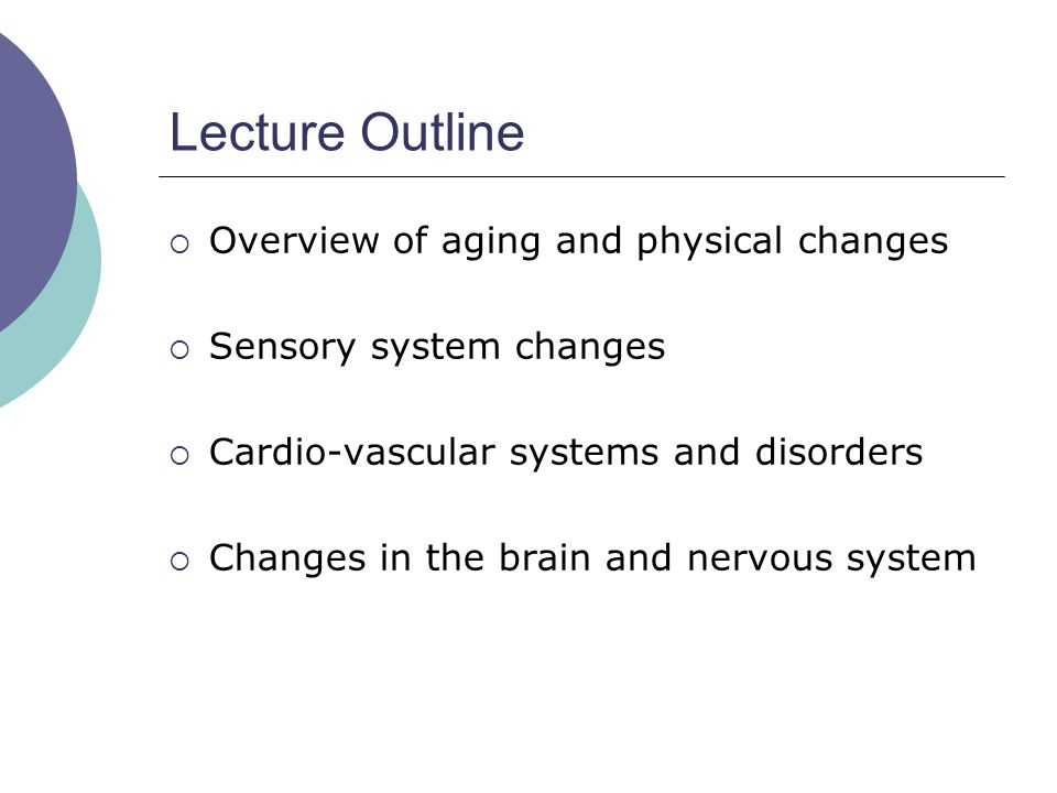 Lecture Outline  Overview of aging and physical changes  Sensory system changes  Cardio-vascular systems and disorders  Changes in the brain and nervous system