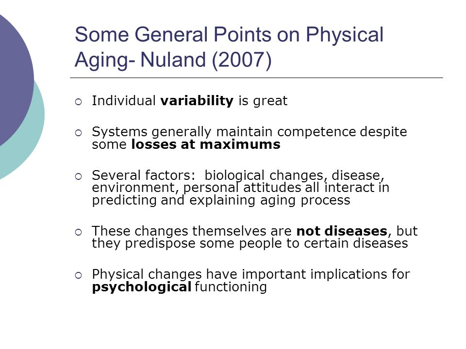 Some General Points on Physical Aging- Nuland (2007)  Individual variability is great  Systems generally maintain competence despite some losses at maximums  Several factors: biological changes, disease, environment, personal attitudes all interact in predicting and explaining aging process  These changes themselves are not diseases, but they predispose some people to certain diseases  Physical changes have important implications for psychological functioning