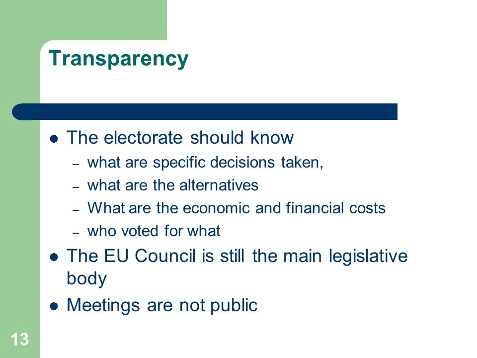13 Transparency The electorate should know – what are specific decisions taken, – what are the alternatives – What are the economic and financial cost