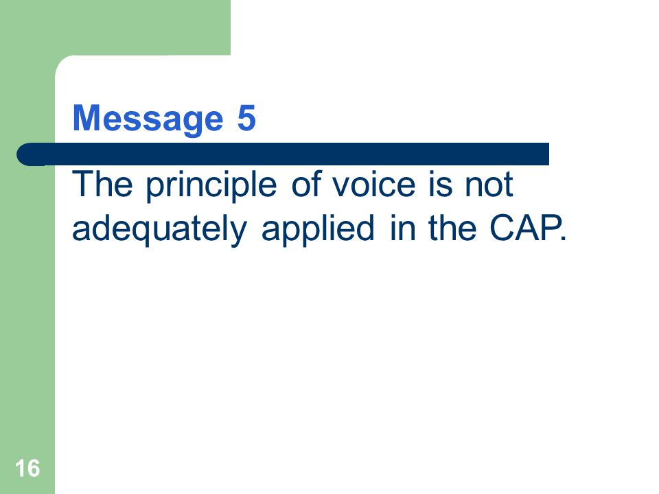 16 Message 5 The principle of voice is not adequately applied in the CAP.