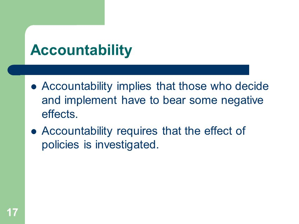 17 Accountability Accountability implies that those who decide and implement have to bear some negative effects. Accountability requires that the effe