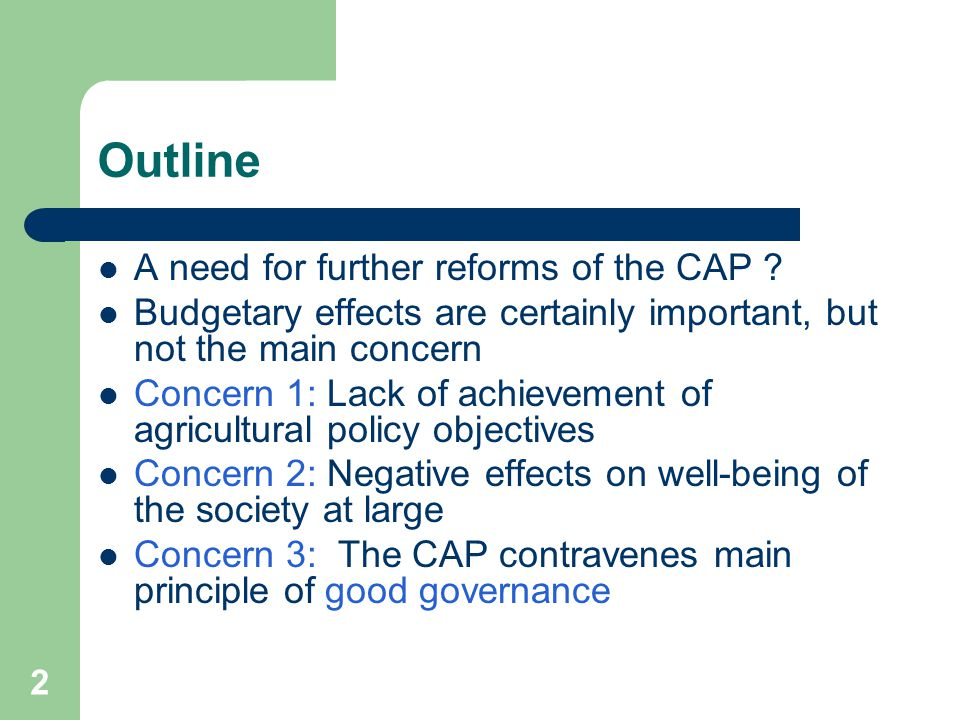 2 Outline A need for further reforms of the CAP ? Budgetary effects are certainly important, but not the main concern Concern 1: Lack of achievement o