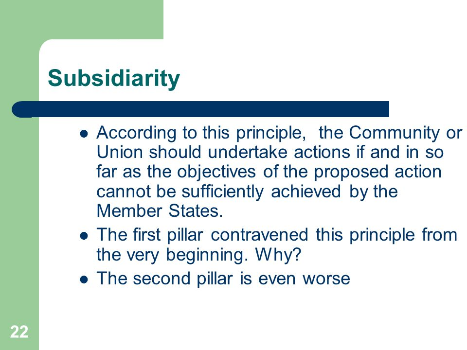 22 Subsidiarity According to this principle, the Community or Union should undertake actions if and in so far as the objectives of the proposed action