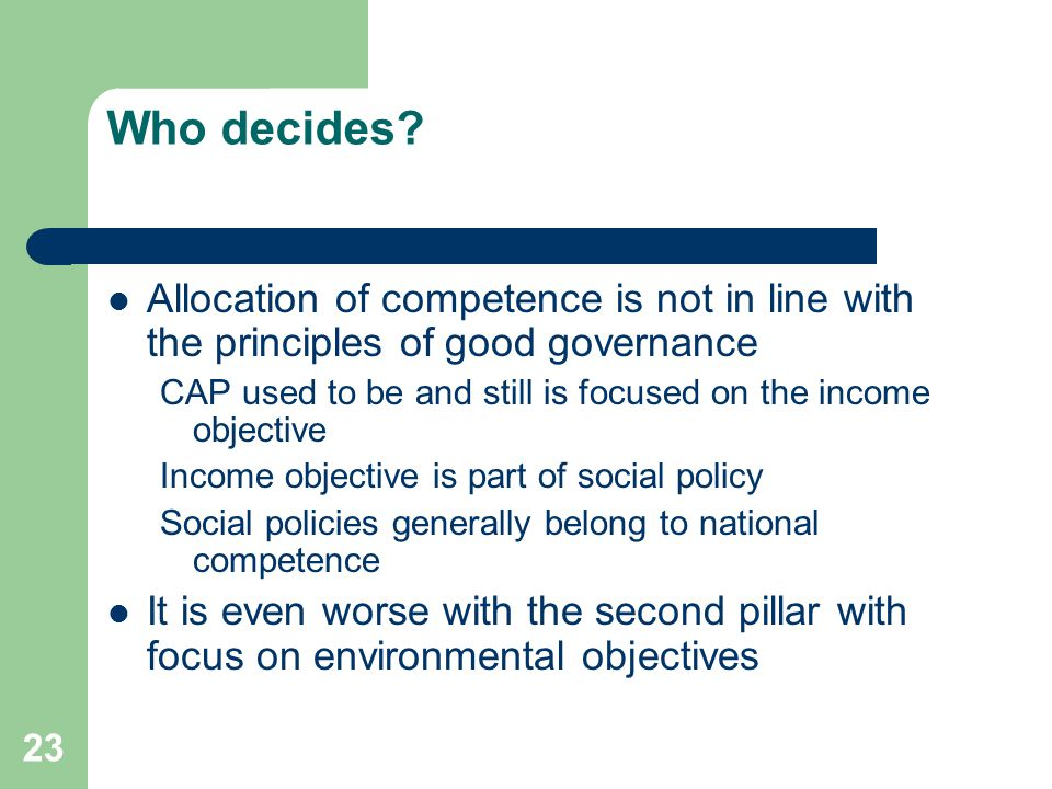 23 Who decides? Allocation of competence is not in line with the principles of good governance CAP used to be and still is focused on the income objec