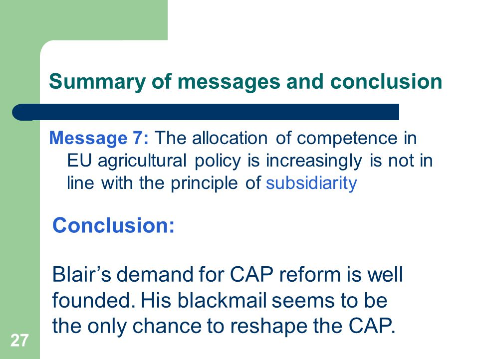 27 Summary of messages and conclusion Message 7: The allocation of competence in EU agricultural policy is increasingly is not in line with the princi