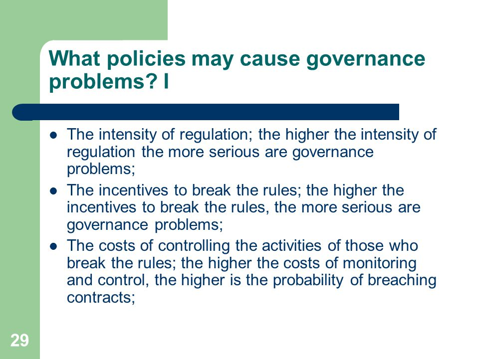 29 What policies may cause governance problems? I The intensity of regulation; the higher the intensity of regulation the more serious are governance