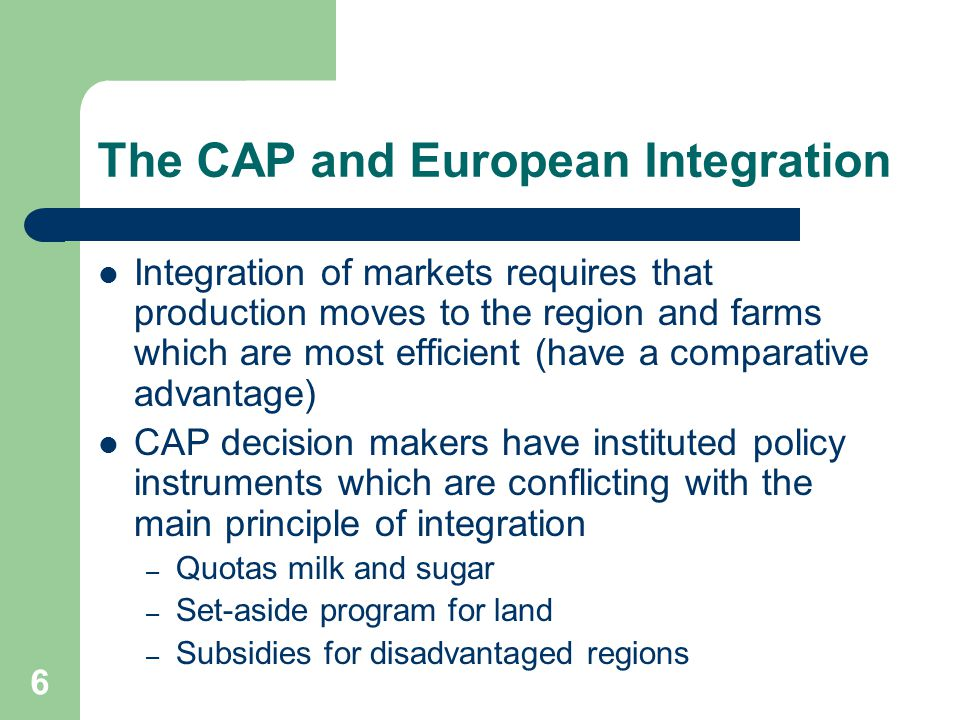 6 The CAP and European Integration Integration of markets requires that production moves to the region and farms which are most efficient (have a comp