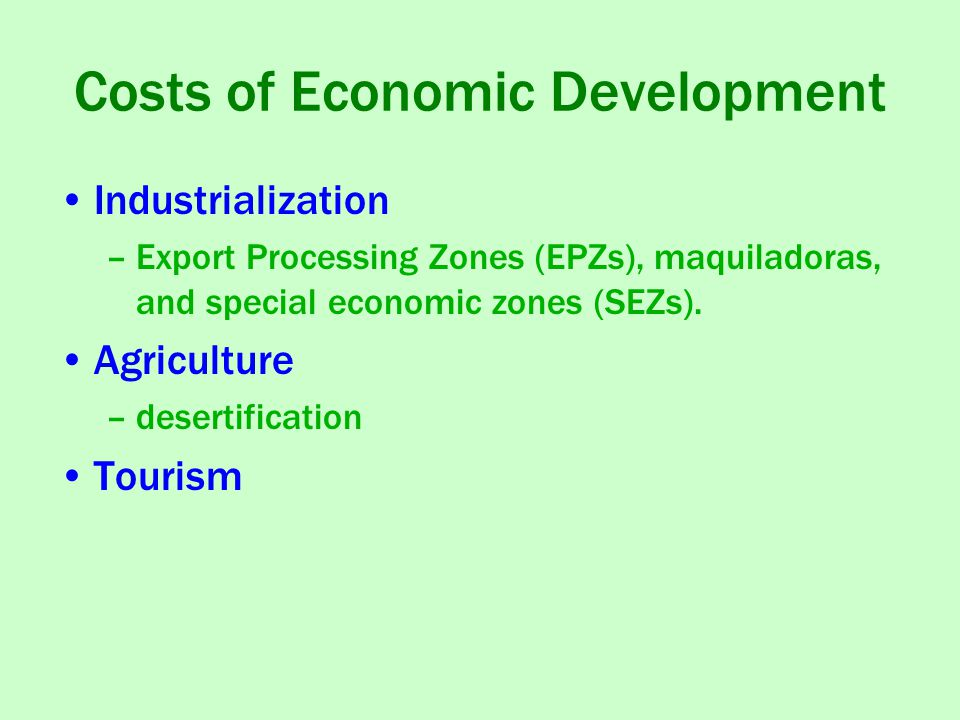 Costs of Economic Development Industrialization –Export Processing Zones (EPZs), maquiladoras, and special economic zones (SEZs). Agriculture –deserti