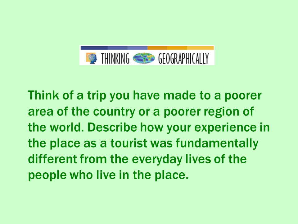 Think of a trip you have made to a poorer area of the country or a poorer region of the world. Describe how your experience in the place as a tourist