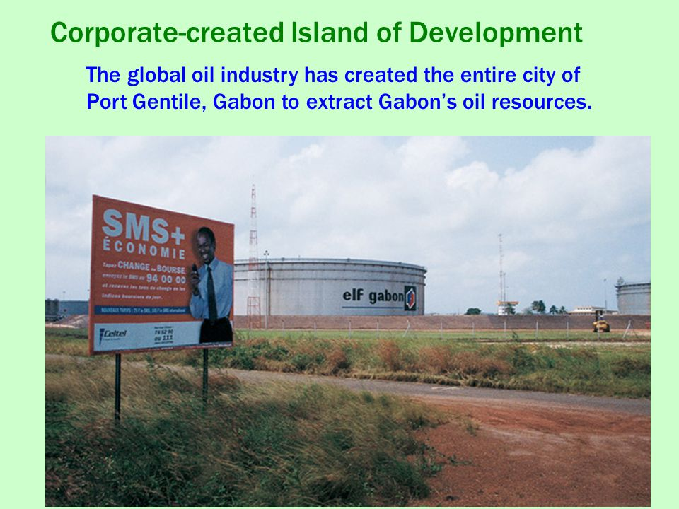 Corporate-created Island of Development The global oil industry has created the entire city of Port Gentile, Gabon to extract Gabon's oil resources.