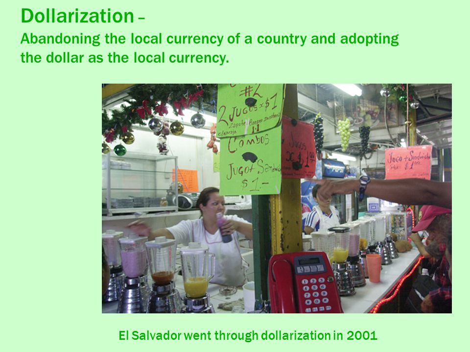 Dollarization – Abandoning the local currency of a country and adopting the dollar as the local currency. El Salvador went through dollarization in 20