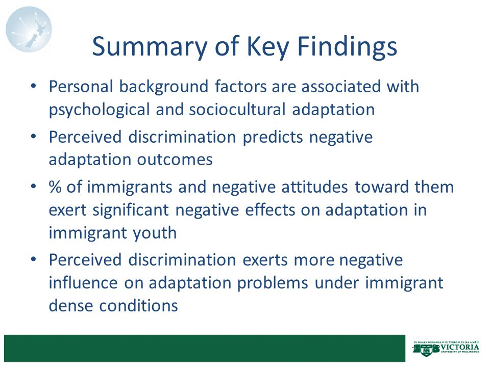 Summary of Key Findings Personal background factors are associated with psychological and sociocultural adaptation Perceived discrimination predicts negative adaptation outcomes % of immigrants and negative attitudes toward them exert significant negative effects on adaptation in immigrant youth Perceived discrimination exerts more negative influence on adaptation problems under immigrant dense conditions