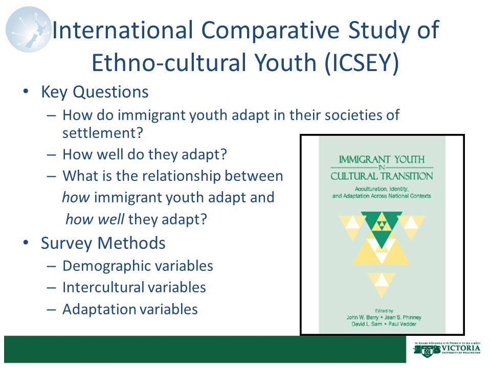 International Comparative Study of Ethno-cultural Youth (ICSEY) Key Questions – How do immigrant youth adapt in their societies of settlement.