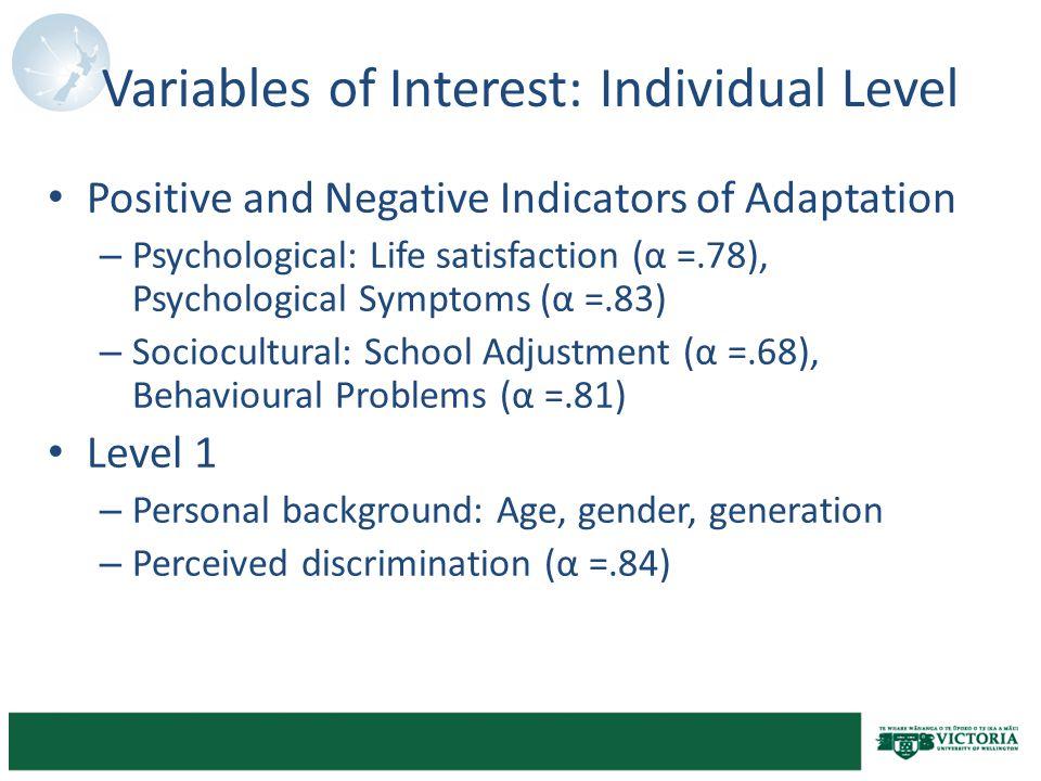 Variables of Interest: Individual Level Positive and Negative Indicators of Adaptation – Psychological: Life satisfaction (α =.78), Psychological Symptoms (α =.83) – Sociocultural: School Adjustment (α =.68), Behavioural Problems (α =.81) Level 1 – Personal background: Age, gender, generation – Perceived discrimination (α =.84)