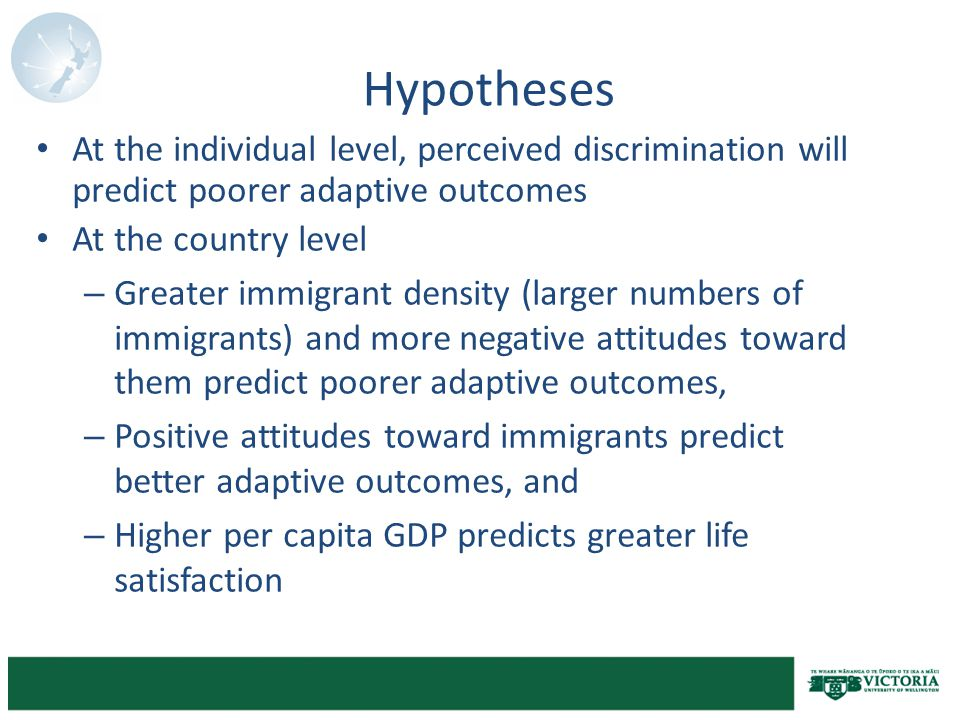Hypotheses At the individual level, perceived discrimination will predict poorer adaptive outcomes At the country level – Greater immigrant density (larger numbers of immigrants) and more negative attitudes toward them predict poorer adaptive outcomes, – Positive attitudes toward immigrants predict better adaptive outcomes, and – Higher per capita GDP predicts greater life satisfaction