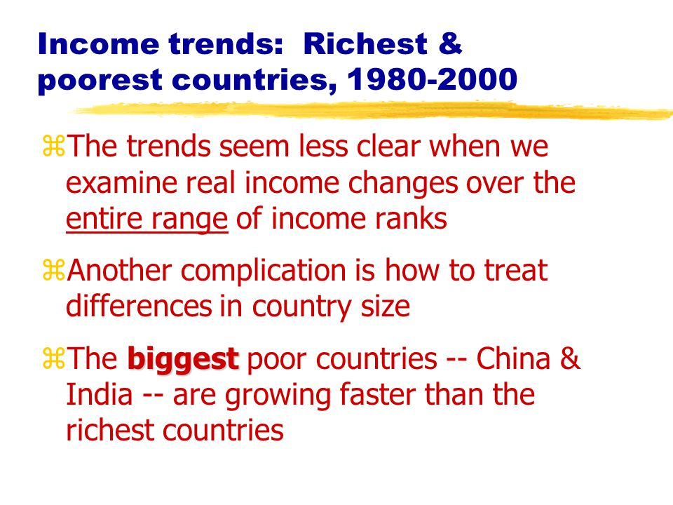 zThe trends seem less clear when we examine real income changes over the entire range of income ranks zAnother complication is how to treat differences in country size biggest zThe biggest poor countries -- China & India -- are growing faster than the richest countries Income trends: Richest & poorest countries, 1980-2000