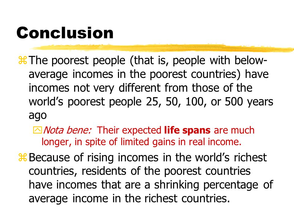 Conclusion zThe poorest people (that is, people with below- average incomes in the poorest countries) have incomes not very different from those of the world's poorest people 25, 50, 100, or 500 years ago yNota bene: Their expected life spans are much longer, in spite of limited gains in real income.