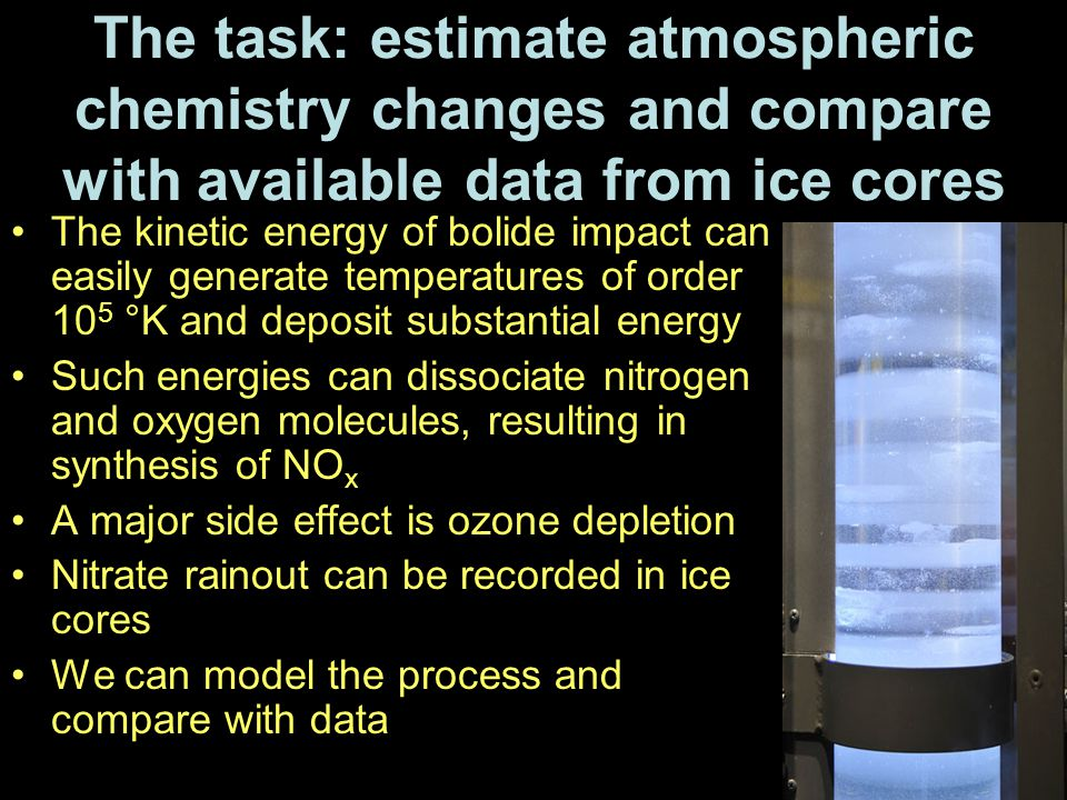 The task: estimate atmospheric chemistry changes and compare with available data from ice cores The kinetic energy of bolide impact can easily generate temperatures of order 10 5 °K and deposit substantial energy Such energies can dissociate nitrogen and oxygen molecules, resulting in synthesis of NO x A major side effect is ozone depletion Nitrate rainout can be recorded in ice cores We can model the process and compare with data