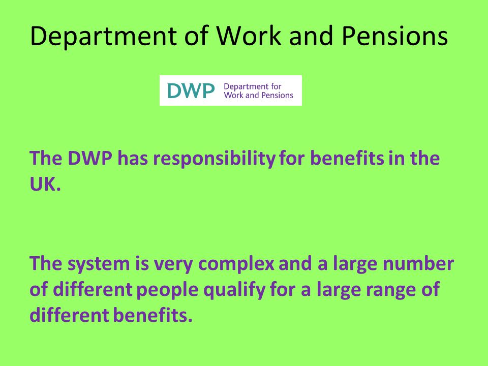 Department of Work and Pensions The DWP has responsibility for benefits in the UK.