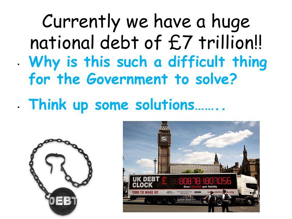 Currently we have a huge national debt of £7 trillion!.