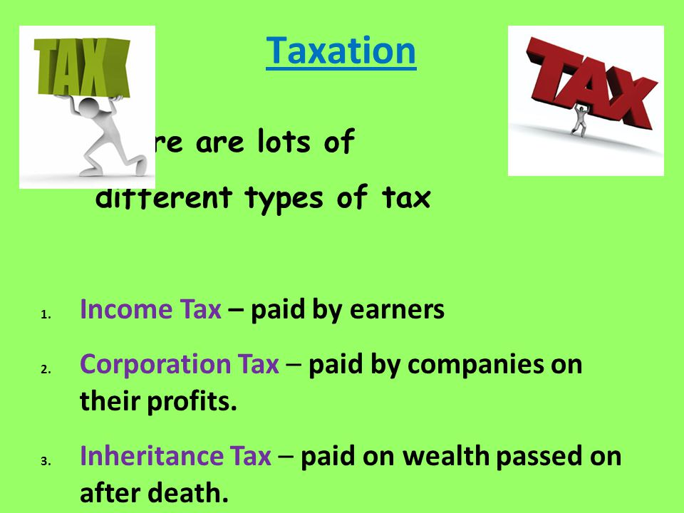 Taxation There are lots of different types of tax 1.